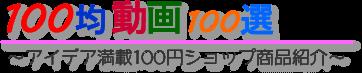 この画像は、このウエブサイト「100均動画100選 ~アイデア満載100円ショップ商品紹介~」のロゴマークです。